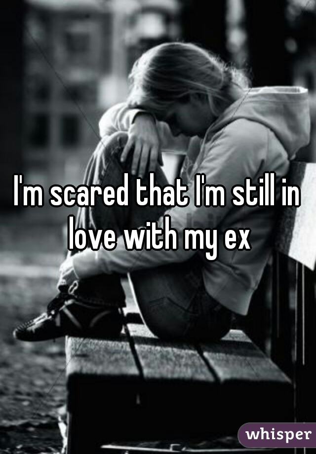 I'm scared that I'm still in love with my ex