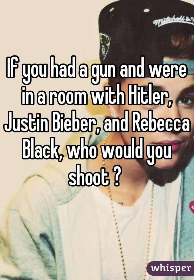 If you had a gun and were in a room with Hitler, Justin Bieber, and Rebecca Black, who would you shoot ?
