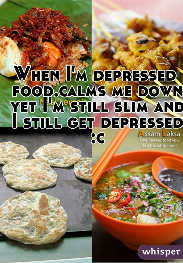 When I'm depressed food.calms me down yet I'm still slim and I still get depressed :c