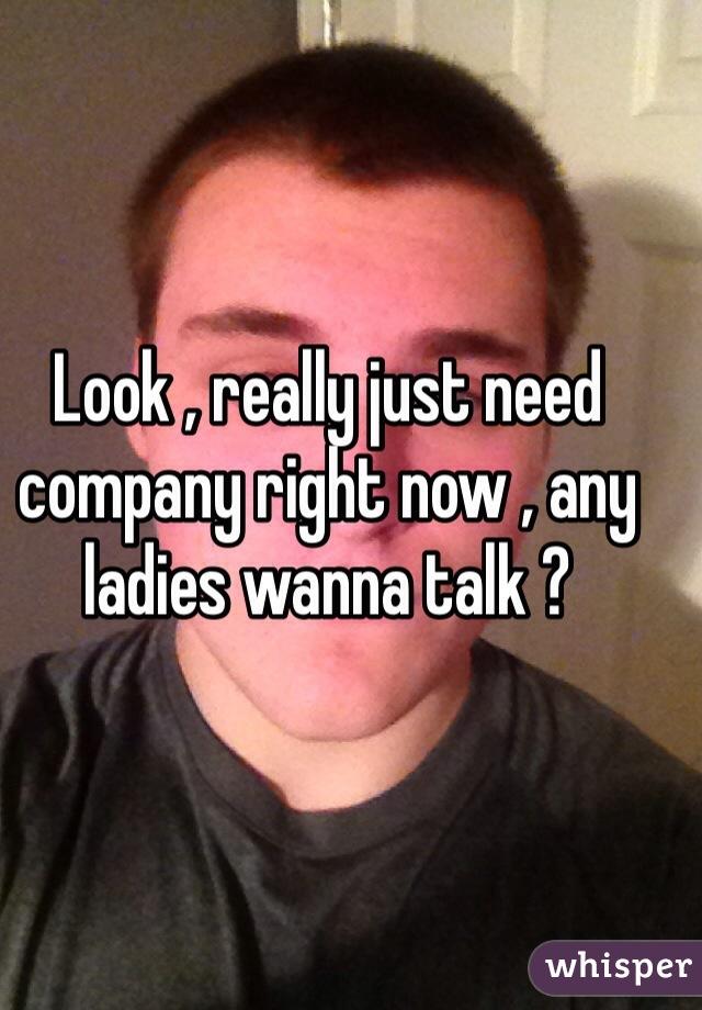 Look , really just need company right now , any ladies wanna talk ?