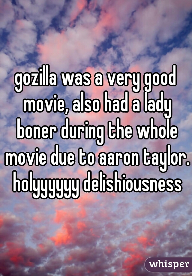 gozilla was a very good movie, also had a lady boner during the whole movie due to aaron taylor. holyyyyyy delishiousness