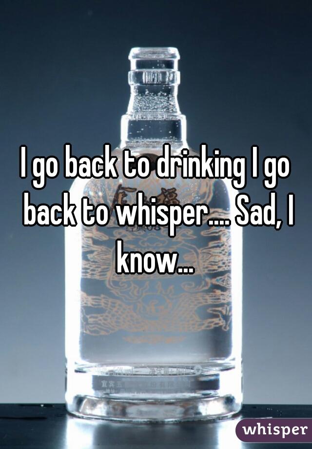 I go back to drinking I go back to whisper.... Sad, I know...