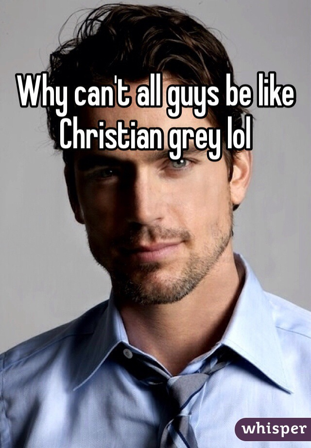 Why can't all guys be like Christian grey lol