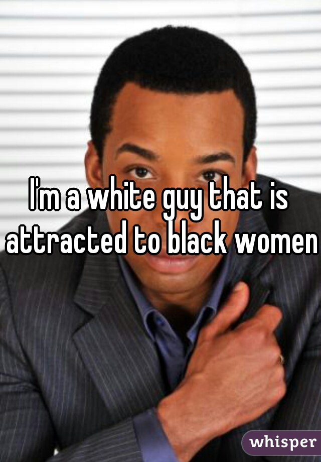I'm a white guy that is attracted to black women