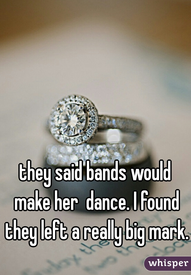 they said bands would make her  dance. I found they left a really big mark.