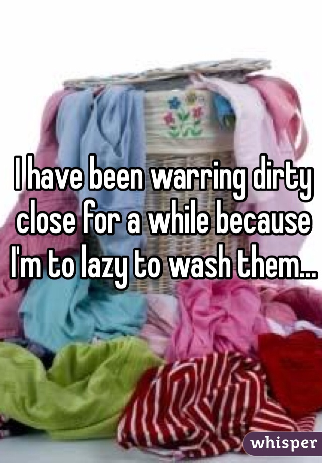 I have been warring dirty close for a while because I'm to lazy to wash them...