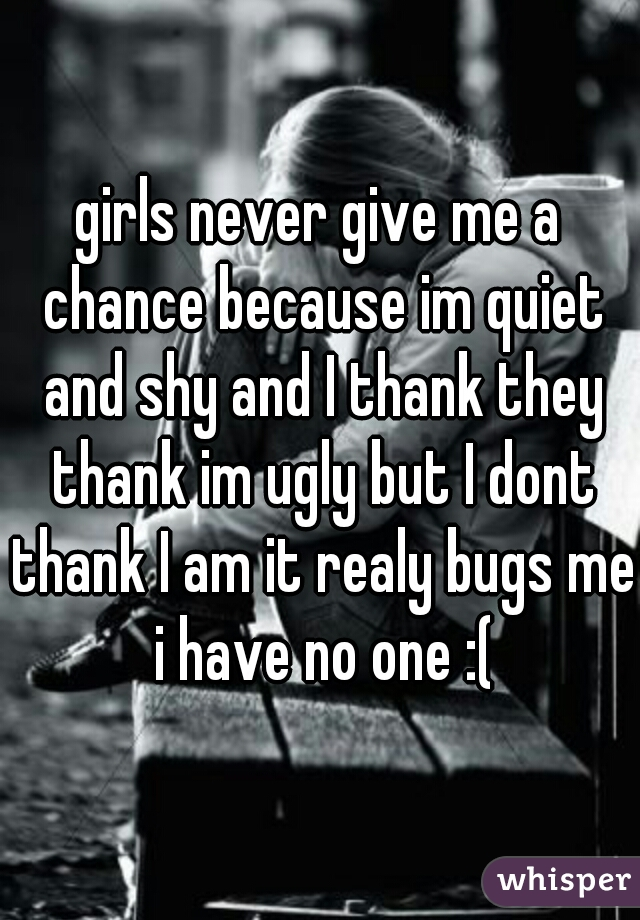 girls never give me a chance because im quiet and shy and I thank they thank im ugly but I dont thank I am it realy bugs me i have no one :(