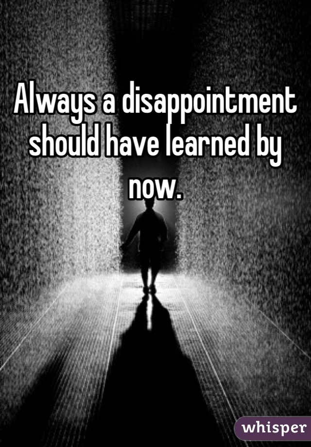 Always a disappointment should have learned by now.
