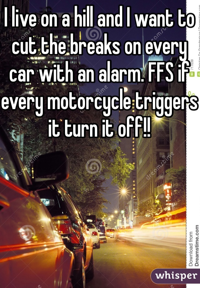 I live on a hill and I want to cut the breaks on every car with an alarm. FFS if every motorcycle triggers it turn it off!!