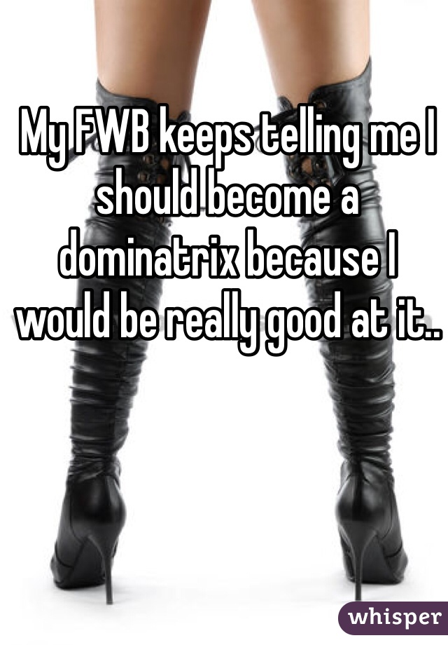 My FWB keeps telling me I should become a dominatrix because I would be really good at it..