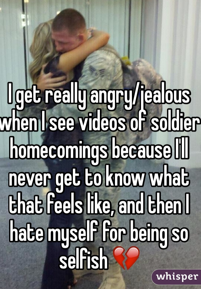 I get really angry/jealous when I see videos of soldier homecomings because I'll never get to know what that feels like, and then I hate myself for being so selfish 💔