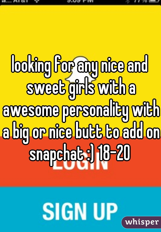looking for any nice and sweet girls with a awesome personality with a big or nice butt to add on snapchat :) 18-20