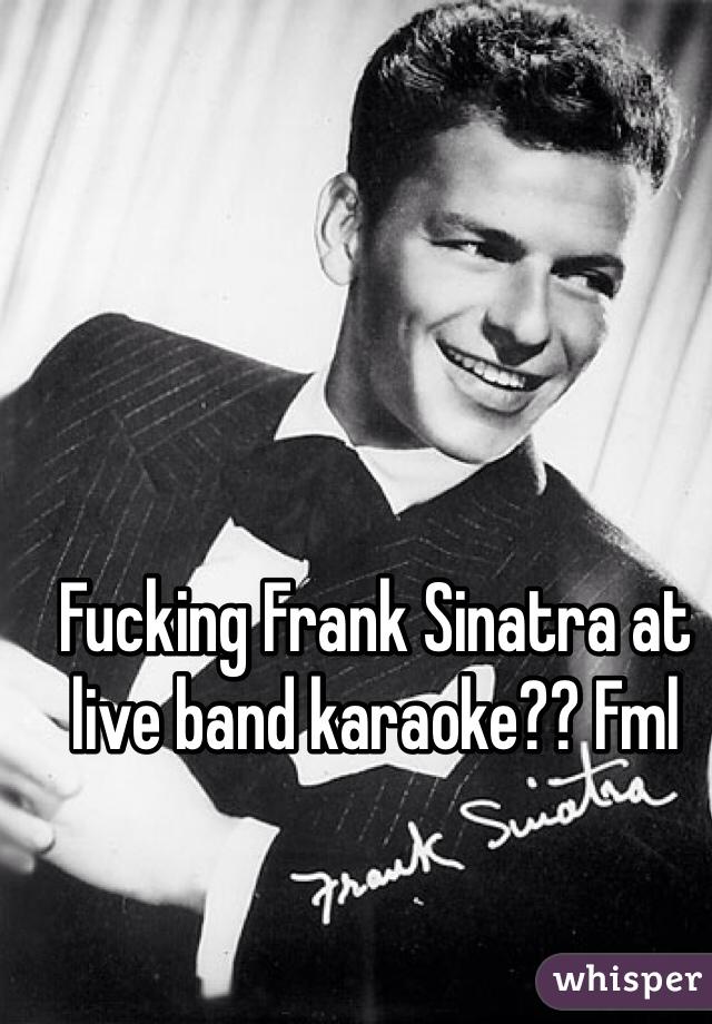 Fucking Frank Sinatra at live band karaoke?? Fml