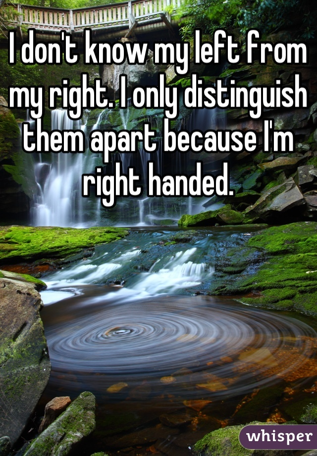 I don't know my left from my right. I only distinguish them apart because I'm right handed.