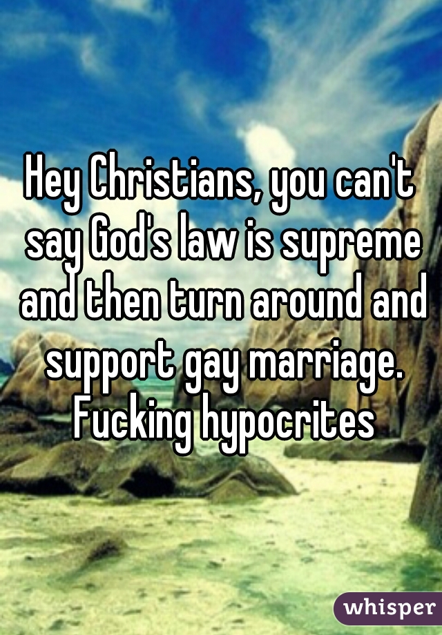 Hey Christians, you can't say God's law is supreme and then turn around and support gay marriage. Fucking hypocrites