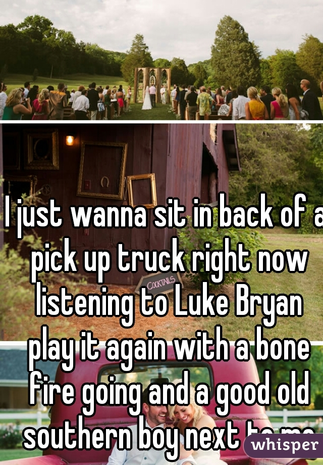 I just wanna sit in back of a pick up truck right now listening to Luke Bryan play it again with a bone fire going and a good old southern boy next to me
