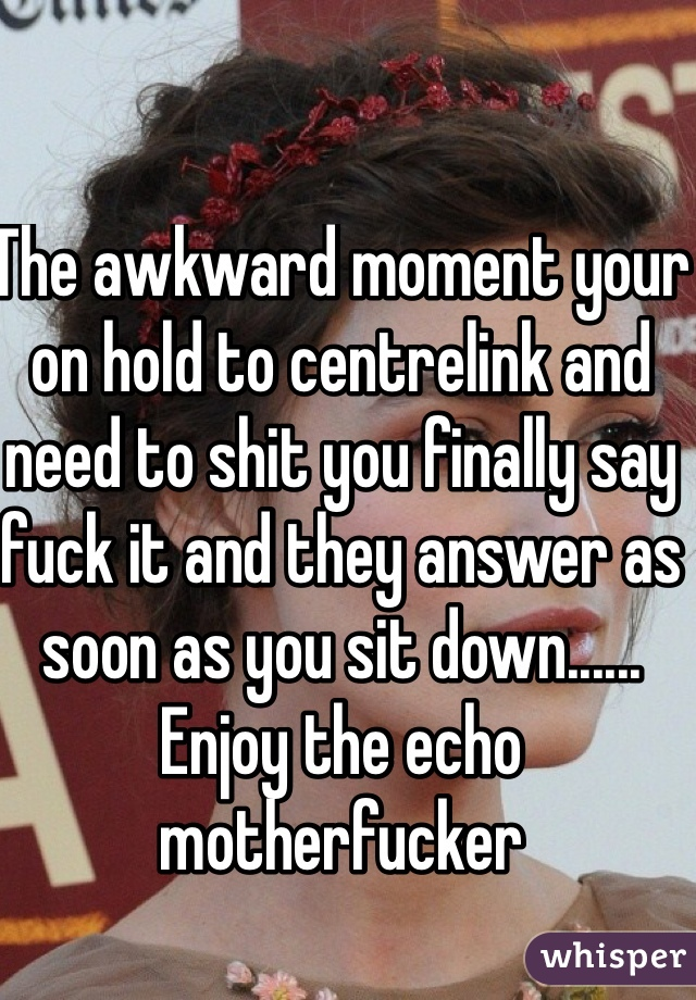 The awkward moment your on hold to centrelink and need to shit you finally say fuck it and they answer as soon as you sit down...... Enjoy the echo motherfucker