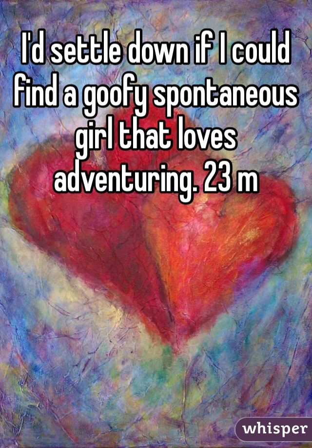 I'd settle down if I could find a goofy spontaneous girl that loves adventuring. 23 m