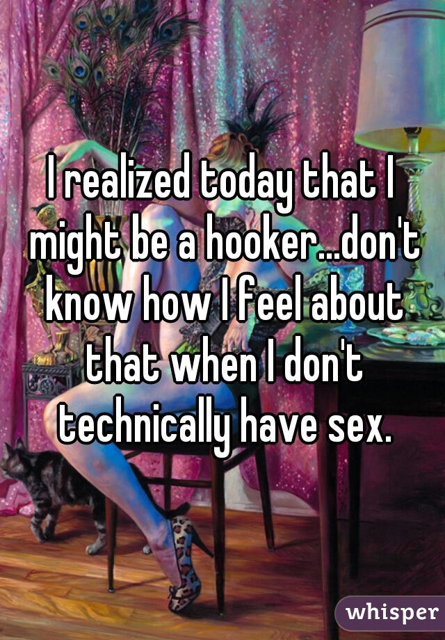 I realized today that I might be a hooker...don't know how I feel about that when I don't technically have sex.