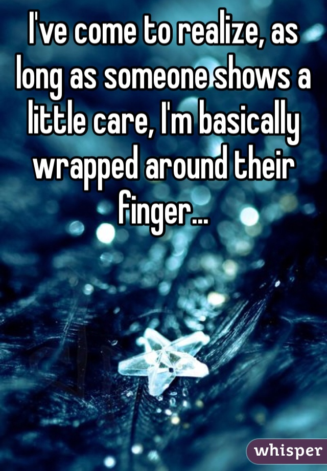 I've come to realize, as long as someone shows a little care, I'm basically wrapped around their finger...