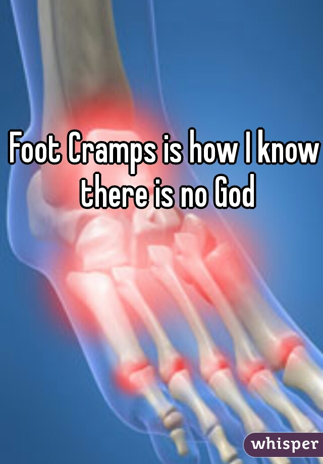 Foot Cramps is how I know there is no God