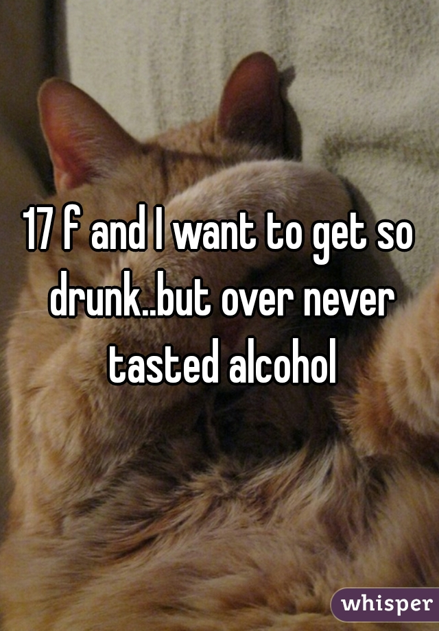 17 f and I want to get so drunk..but over never tasted alcohol