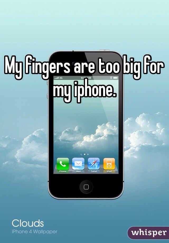 My fingers are too big for my iphone.