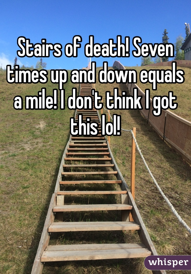 Stairs of death! Seven times up and down equals a mile! I don't think I got this lol!