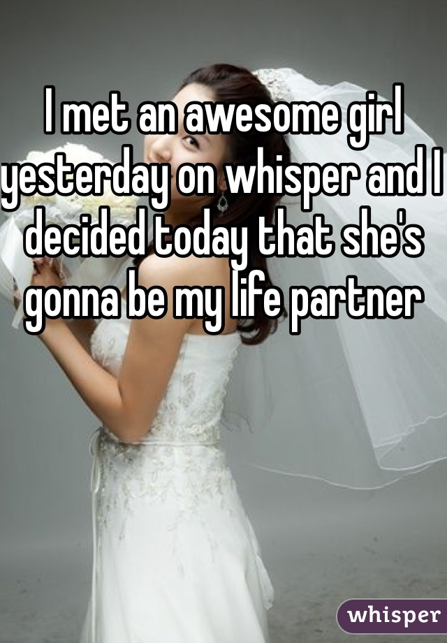 I met an awesome girl yesterday on whisper and I decided today that she's gonna be my life partner