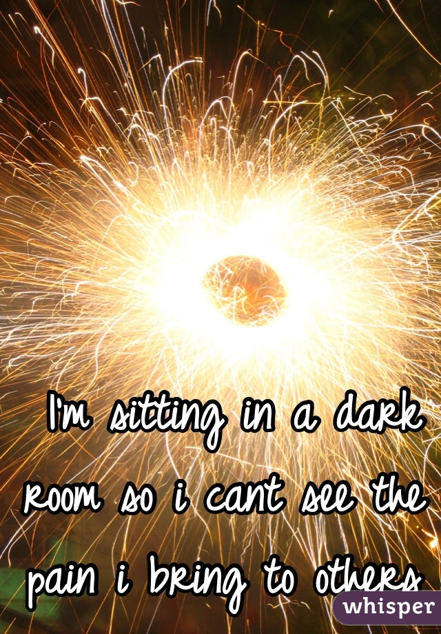 I'm sitting in a dark room so i cant see the pain i bring to others