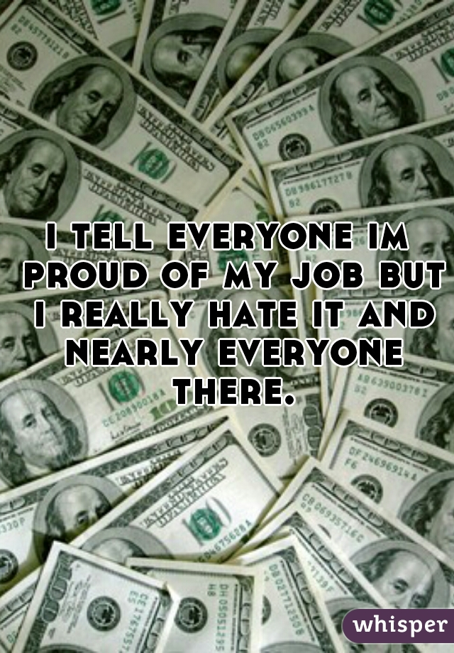 i tell everyone im proud of my job but i really hate it and nearly everyone there.