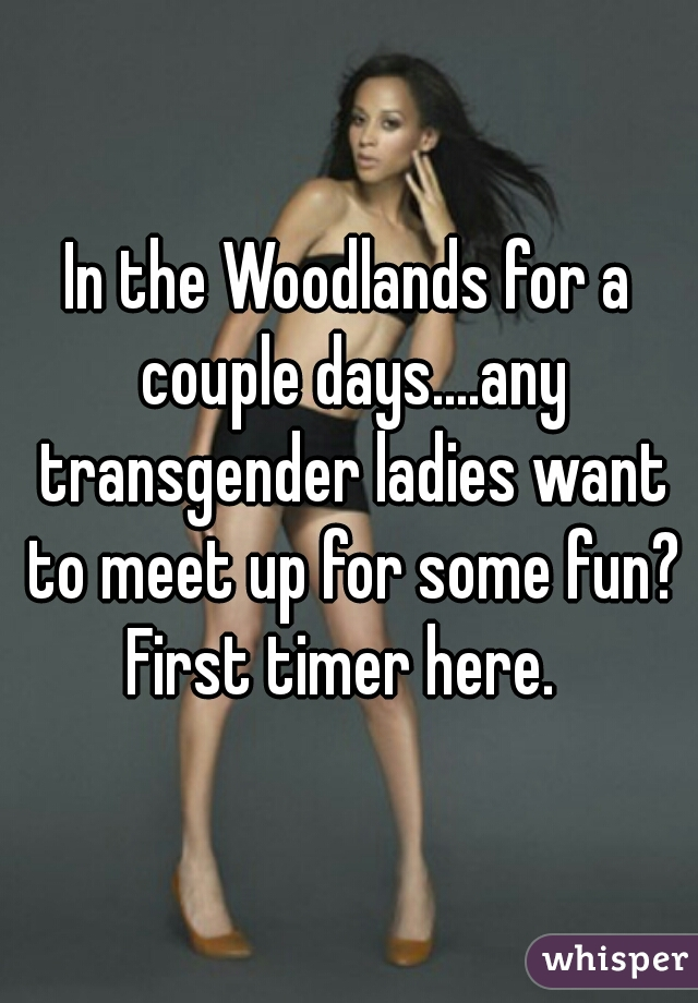 In the Woodlands for a couple days....any transgender ladies want to meet up for some fun? First timer here.