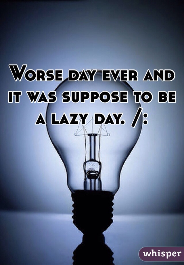 Worse day ever and it was suppose to be a lazy day. /: