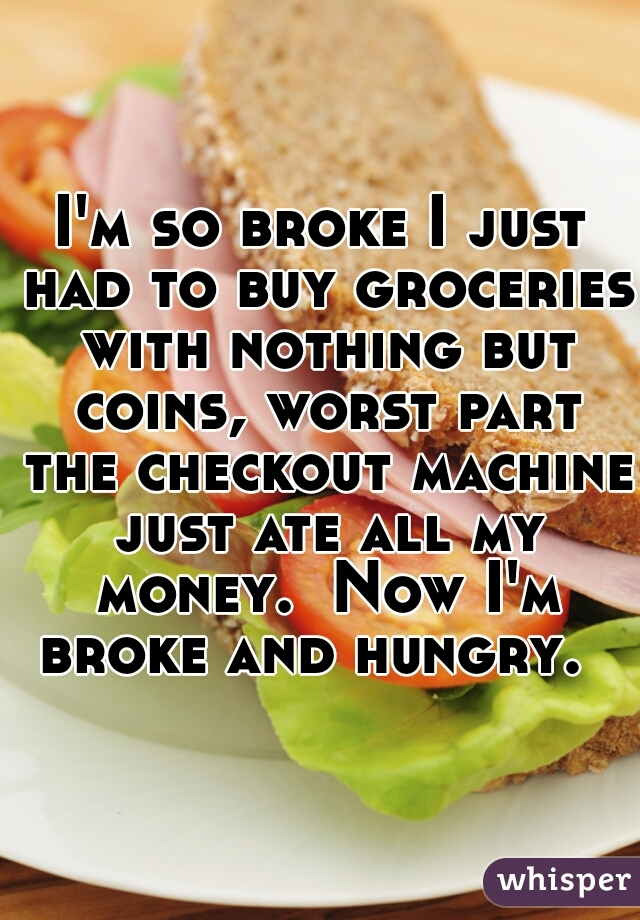 I'm so broke I just had to buy groceries with nothing but coins, worst part the checkout machine just ate all my money.  Now I'm broke and hungry.