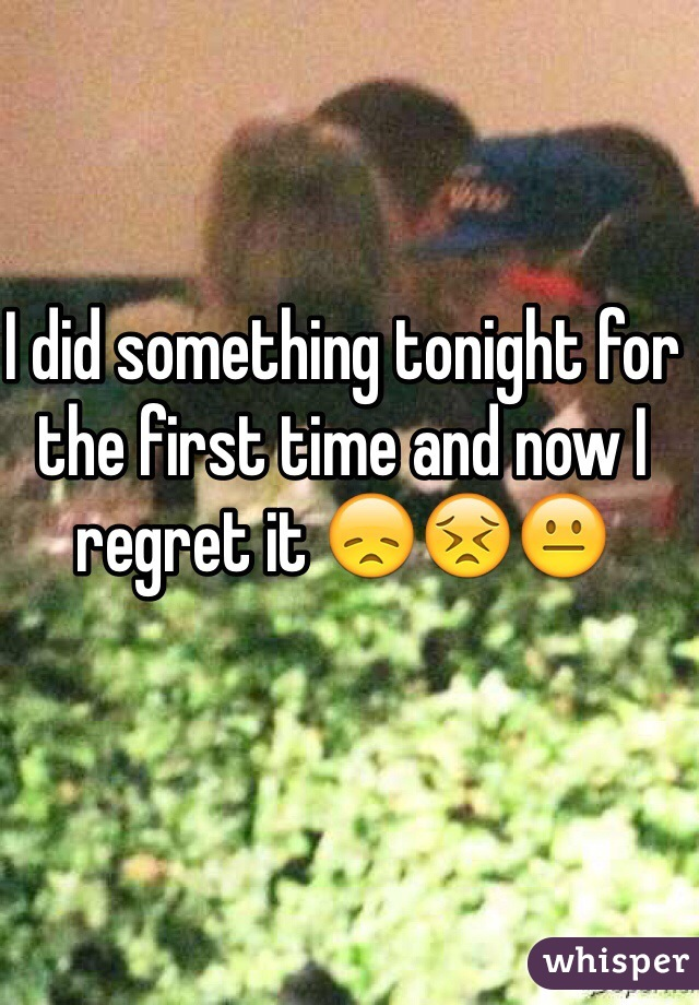 I did something tonight for the first time and now I regret it 😞😣😐