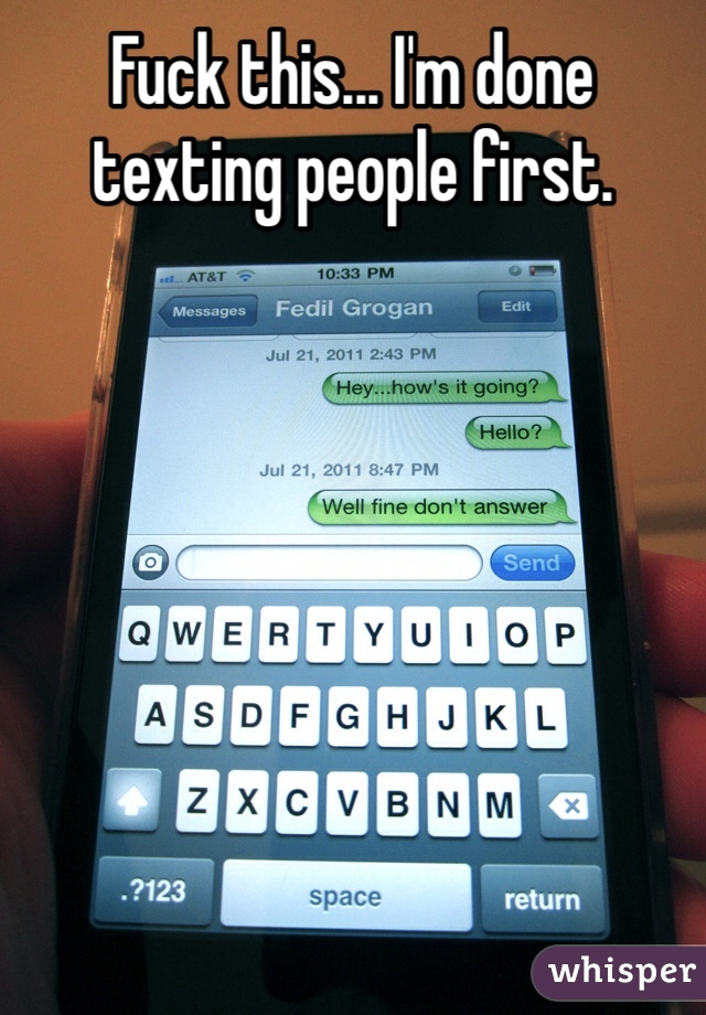 Fuck this... I'm done texting people first.