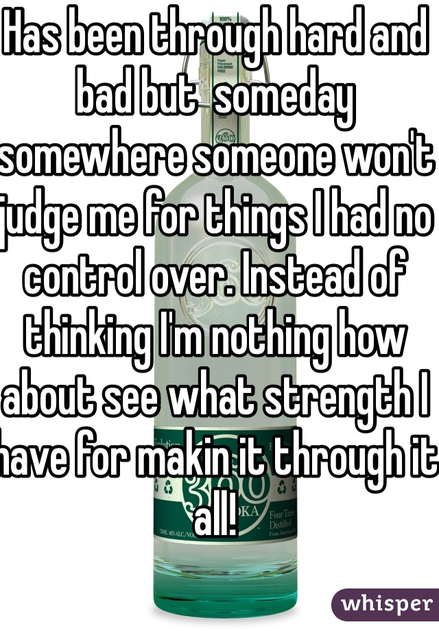 Has been through hard and bad but  someday somewhere someone won't judge me for things I had no control over. Instead of thinking I'm nothing how about see what strength I have for makin it through it all!