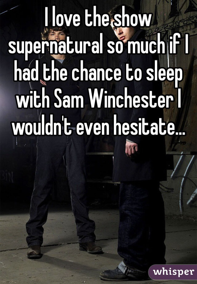 I love the show supernatural so much if I had the chance to sleep with Sam Winchester I wouldn't even hesitate...