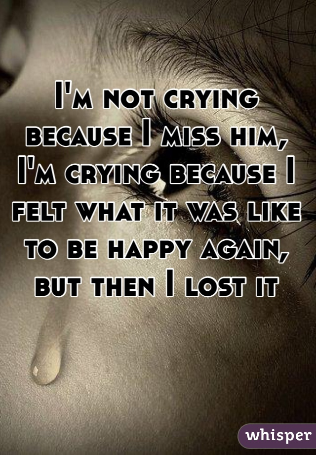 I'm not crying because I miss him, I'm crying because I felt what it was like to be happy again, but then I lost it