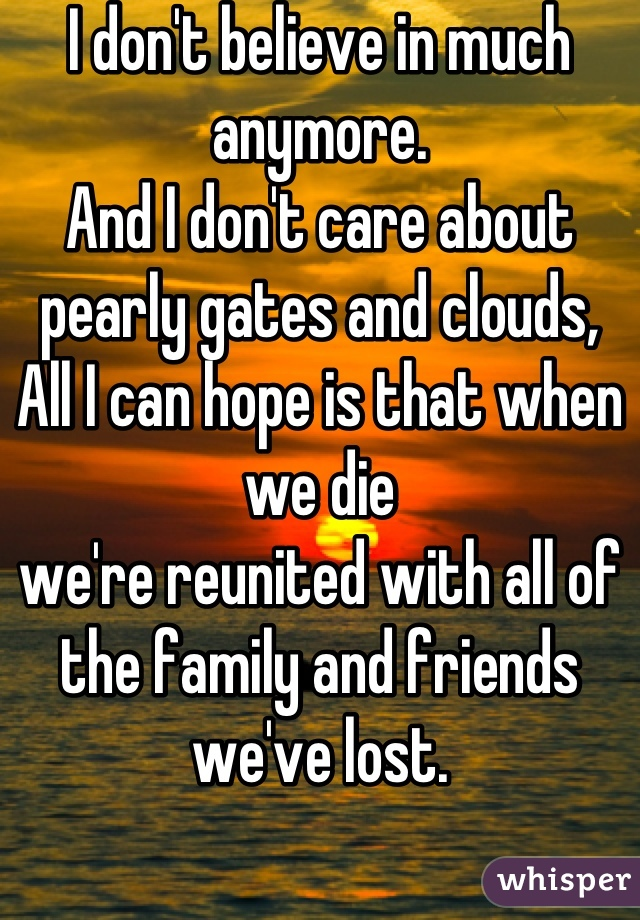 I don't believe in much anymore. And I don't care about pearly gates and clouds, All I can hope is that when we die we're reunited with all of the family and friends we've lost.