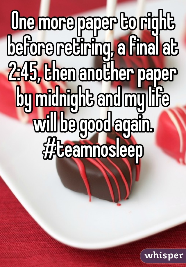 One more paper to right before retiring, a final at 2:45, then another paper by midnight and my life will be good again. #teamnosleep
