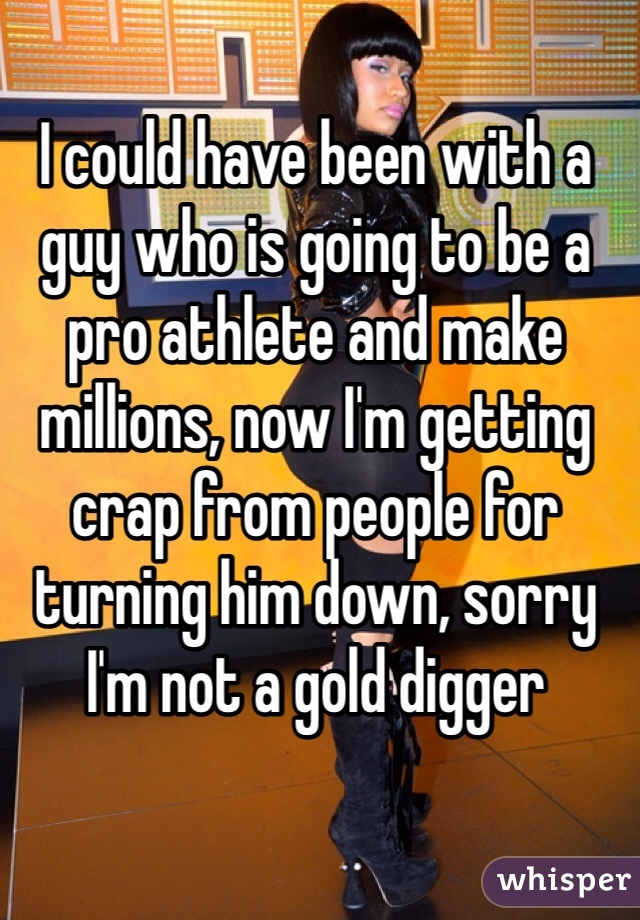I could have been with a guy who is going to be a pro athlete and make millions, now I'm getting crap from people for turning him down, sorry I'm not a gold digger