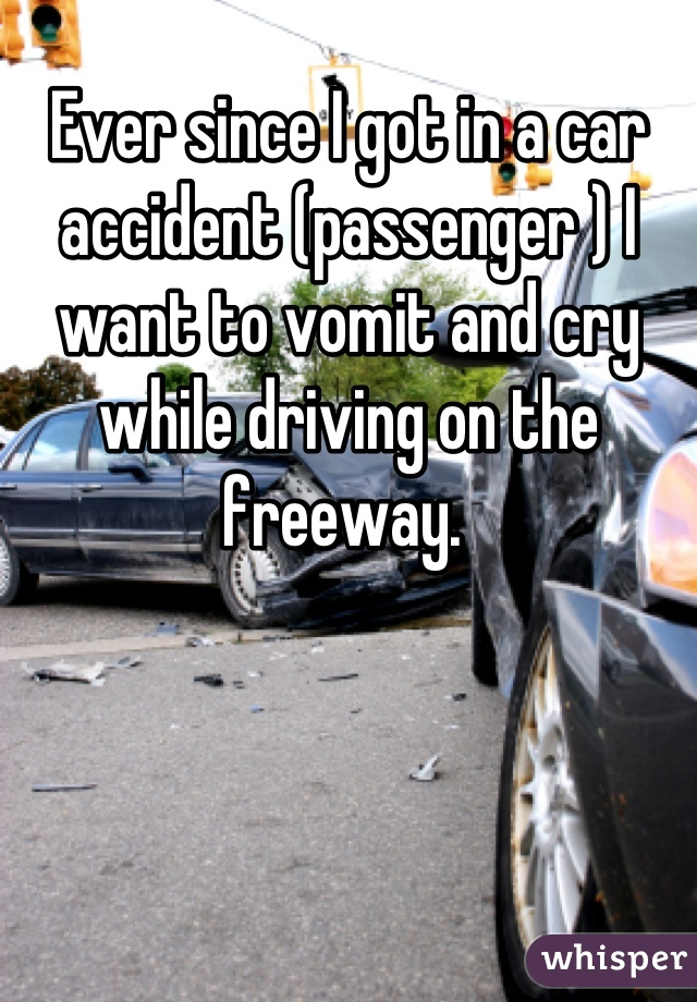 Ever since I got in a car accident (passenger ) I want to vomit and cry while driving on the freeway.