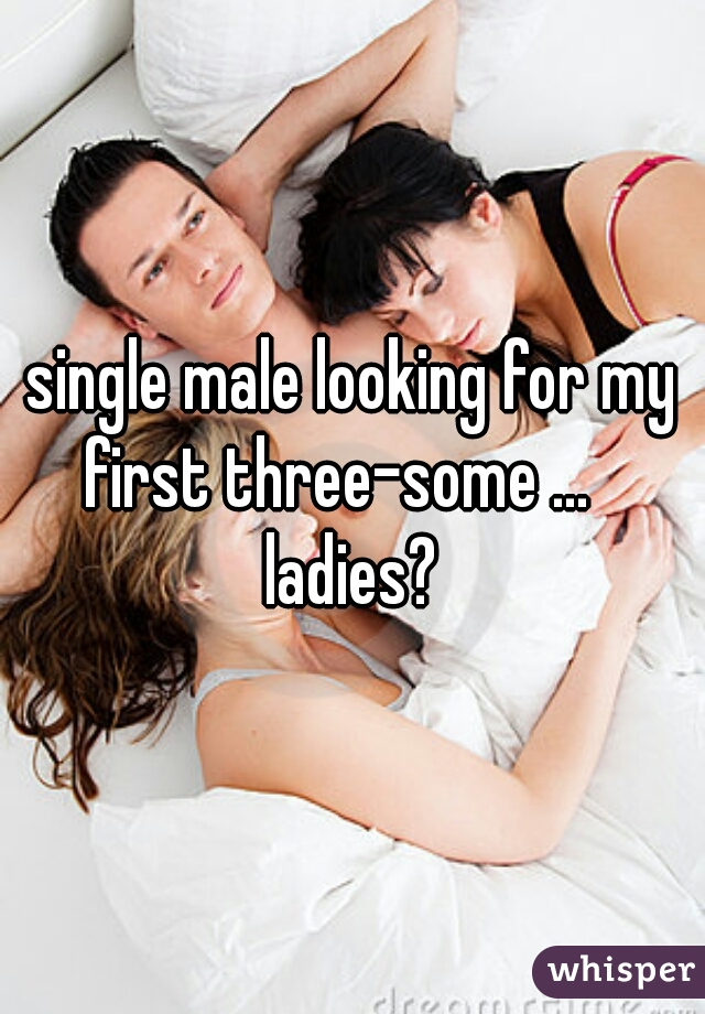 single male looking for my first three-some ...    ladies?