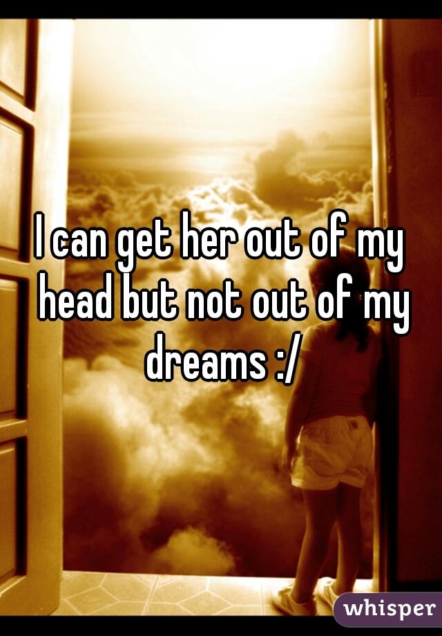 I can get her out of my head but not out of my dreams :/