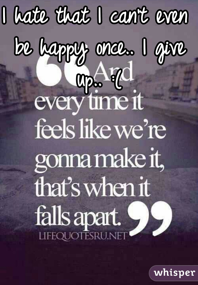 I hate that I can't even be happy once.. I give up.. :(