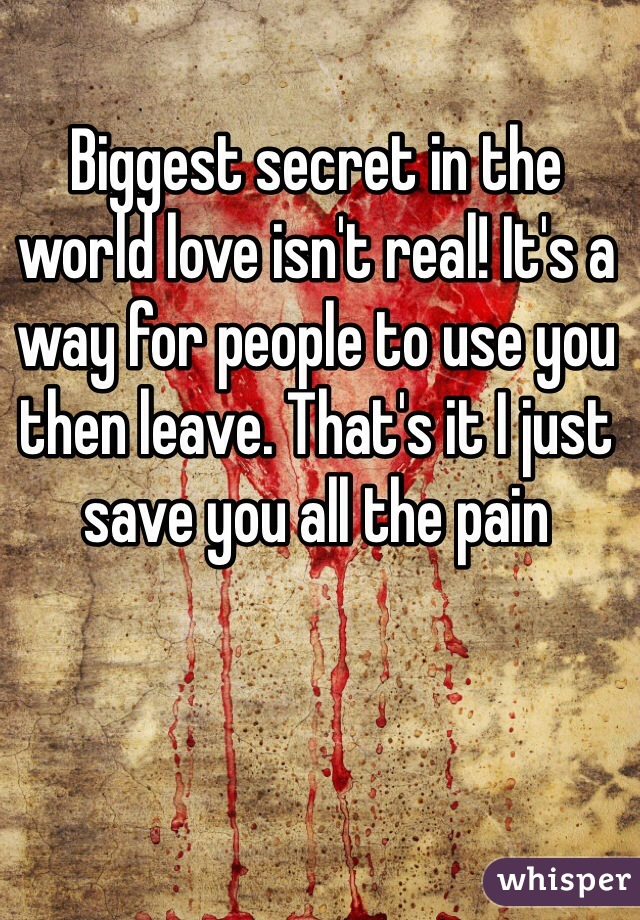 Biggest secret in the world love isn't real! It's a way for people to use you then leave. That's it I just save you all the pain