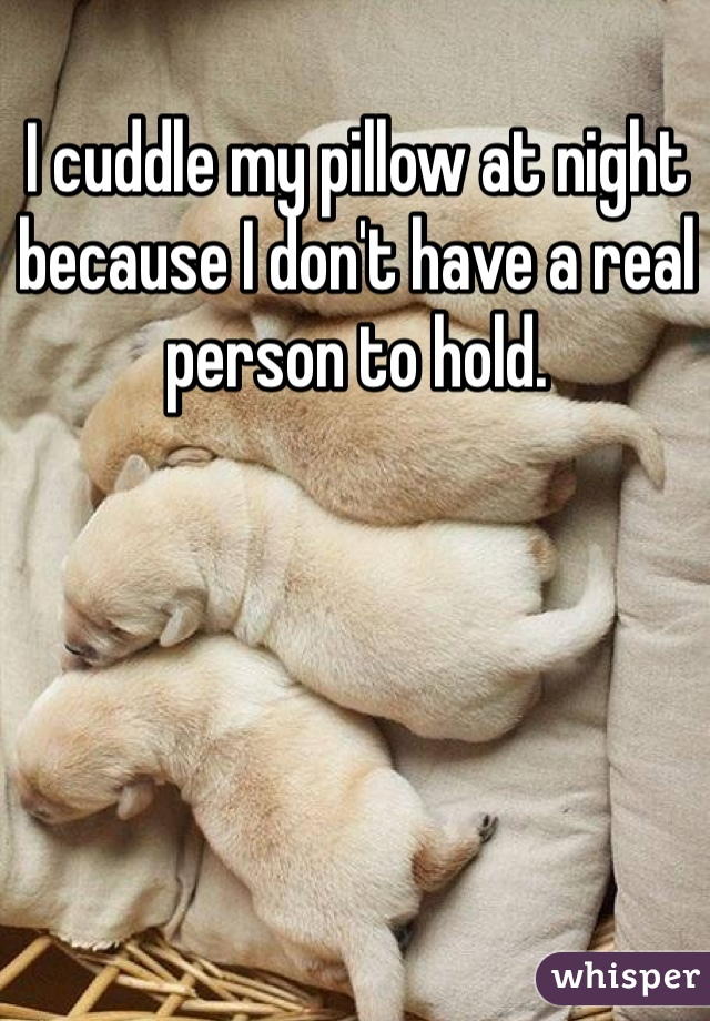 I cuddle my pillow at night because I don't have a real person to hold.