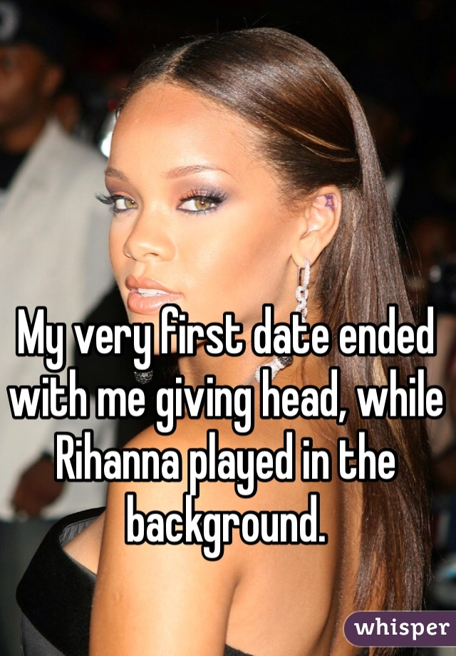 My very first date ended with me giving head, while Rihanna played in the background.