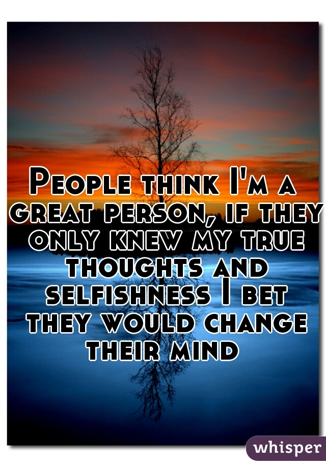 People think I'm a great person, if they only knew my true thoughts and selfishness I bet they would change their mind